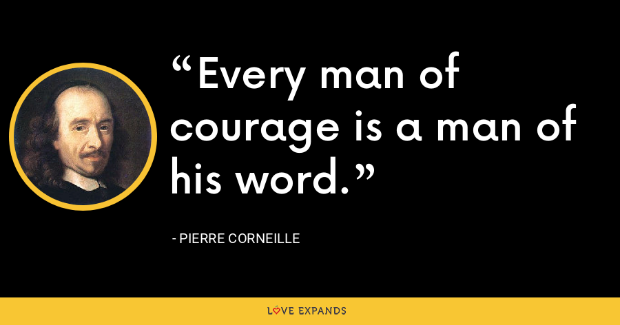Every man of courage is a man of his word. - Pierre Corneille