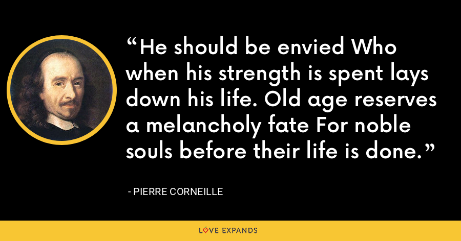 He should be envied Who when his strength is spent lays down his life. Old age reserves a melancholy fate For noble souls before their life is done. - Pierre Corneille