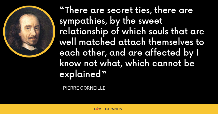 There are secret ties, there are sympathies, by the sweet relationship of which souls that are well matched attach themselves to each other, and are affected by I know not what, which cannot be explained - Pierre Corneille
