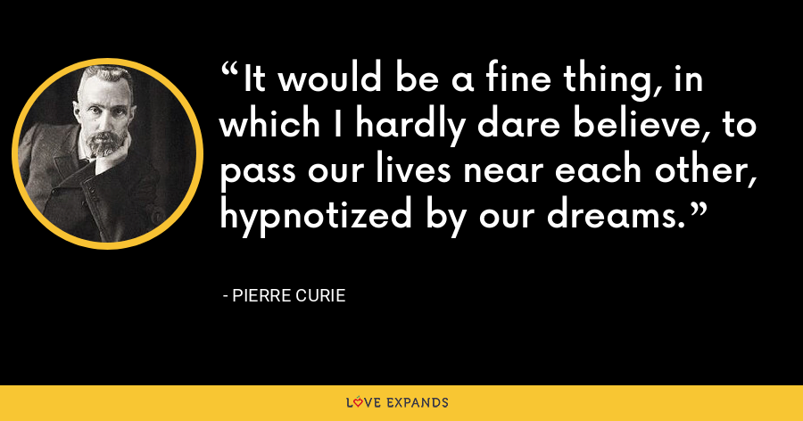 It would be a fine thing, in which I hardly dare believe, to pass our lives near each other, hypnotized by our dreams. - Pierre Curie