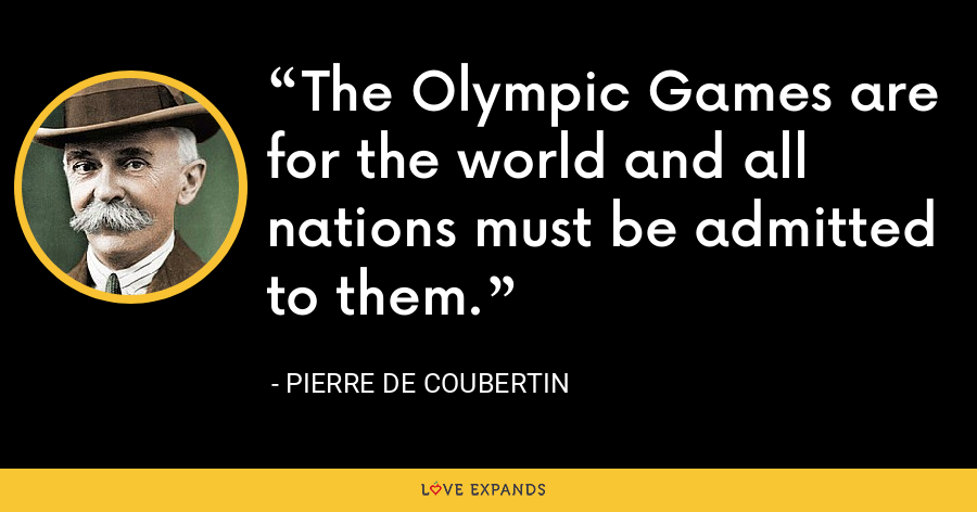 The Olympic Games are for the world and all nations must be admitted to them. - Pierre de Coubertin
