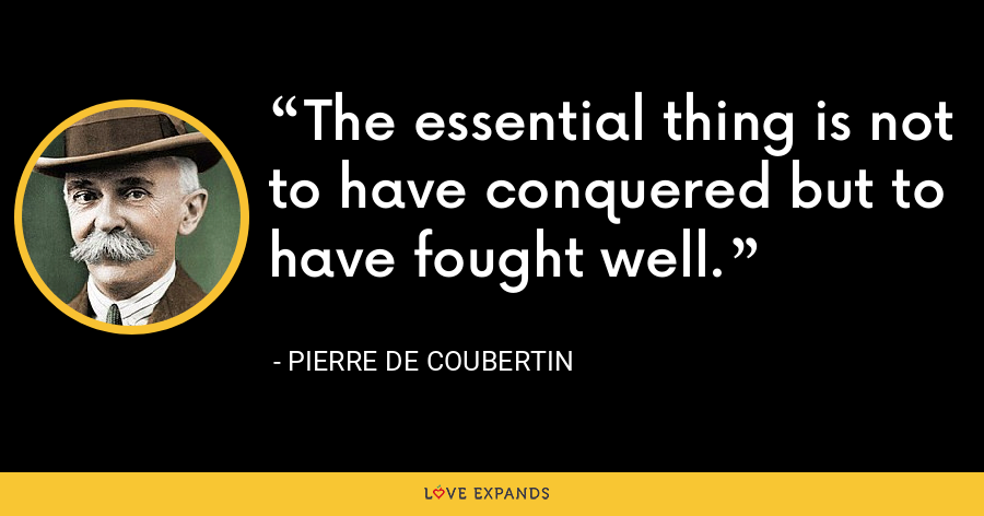 The essential thing is not to have conquered but to have fought well. - Pierre de Coubertin