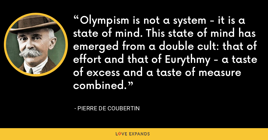 Olympism is not a system - it is a state of mind. This state of mind has emerged from a double cult: that of effort and that of Eurythmy - a taste of excess and a taste of measure combined. - Pierre de Coubertin