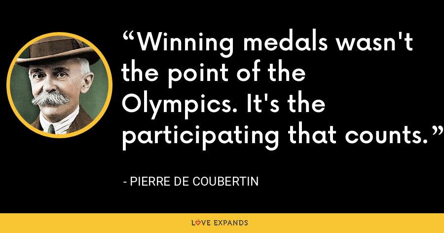 Winning medals wasn't the point of the Olympics. It's the participating that counts. - Pierre de Coubertin