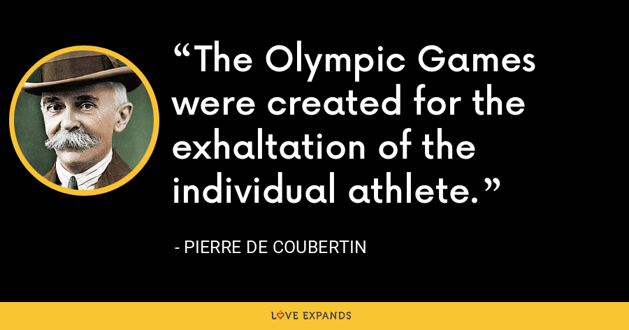 The Olympic Games were created for the exhaltation of the individual athlete. - Pierre de Coubertin