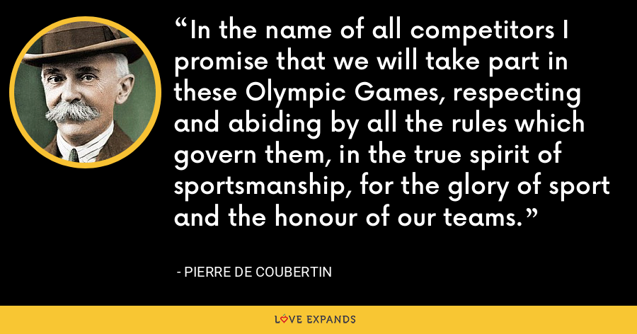 In the name of all competitors I promise that we will take part in these Olympic Games, respecting and abiding by all the rules which govern them, in the true spirit of sportsmanship, for the glory of sport and the honour of our teams. - Pierre de Coubertin