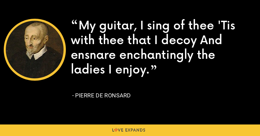 My guitar, I sing of thee 'Tis with thee that I decoy And ensnare enchantingly the ladies I enjoy. - Pierre de Ronsard
