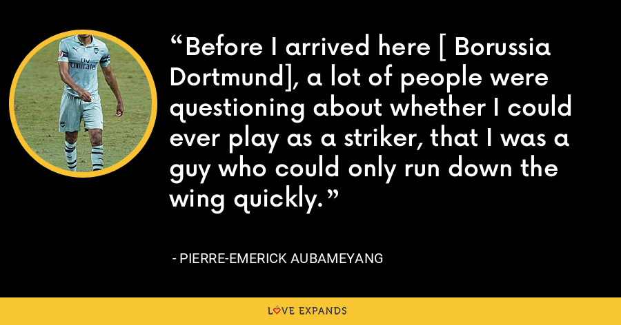 Before I arrived here [ Borussia Dortmund], a lot of people were questioning about whether I could ever play as a striker, that I was a guy who could only run down the wing quickly. - Pierre-Emerick Aubameyang