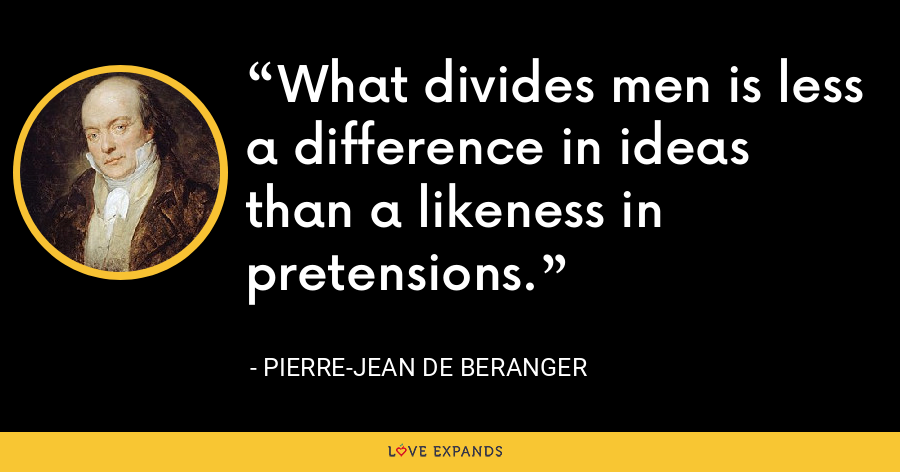 What divides men is less a difference in ideas than a likeness in pretensions. - Pierre-Jean de Beranger