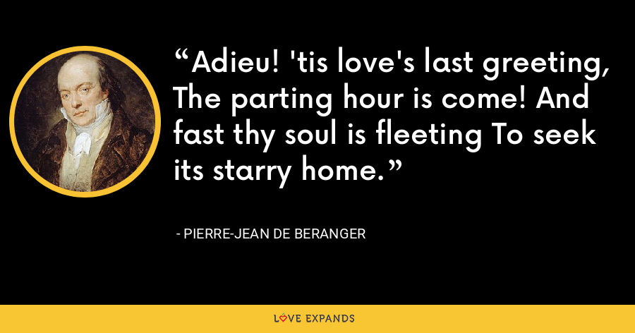 Adieu! 'tis love's last greeting, The parting hour is come! And fast thy soul is fleeting To seek its starry home. - Pierre-Jean de Beranger