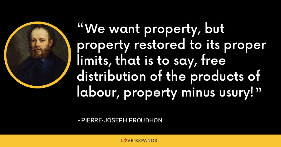 We want property, but property restored to its proper limits, that is to say, free distribution of the products of labour, property minus usury! - Pierre-Joseph Proudhon
