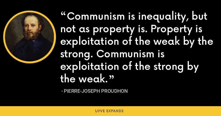 Communism is inequality, but not as property is. Property is exploitation of the weak by the strong. Communism is exploitation of the strong by the weak. - Pierre-Joseph Proudhon