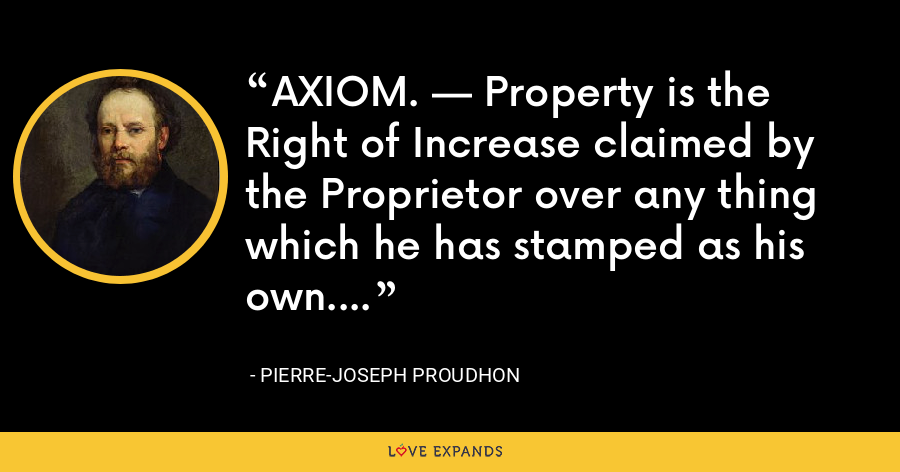 AXIOM. — Property is the Right of Increase claimed by the Proprietor over any thing which he has stamped as his own. - Pierre-Joseph Proudhon
