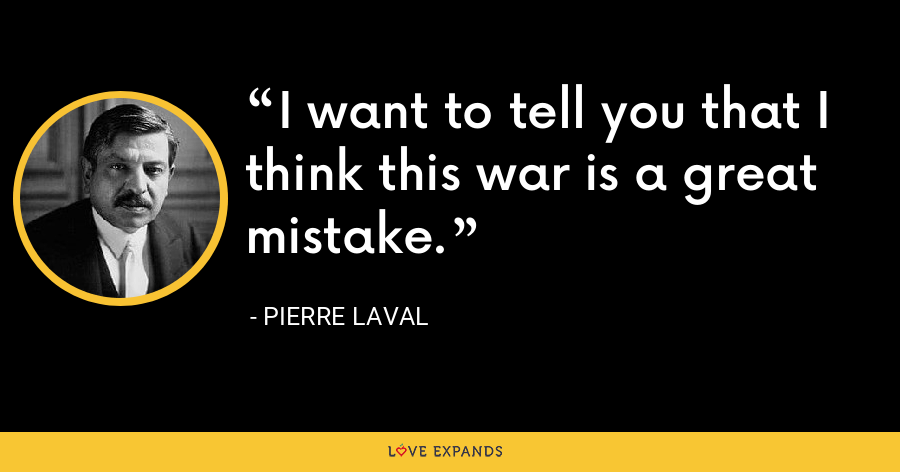 I want to tell you that I think this war is a great mistake. - Pierre Laval