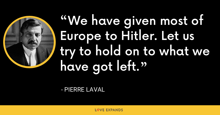 We have given most of Europe to Hitler. Let us try to hold on to what we have got left. - Pierre Laval