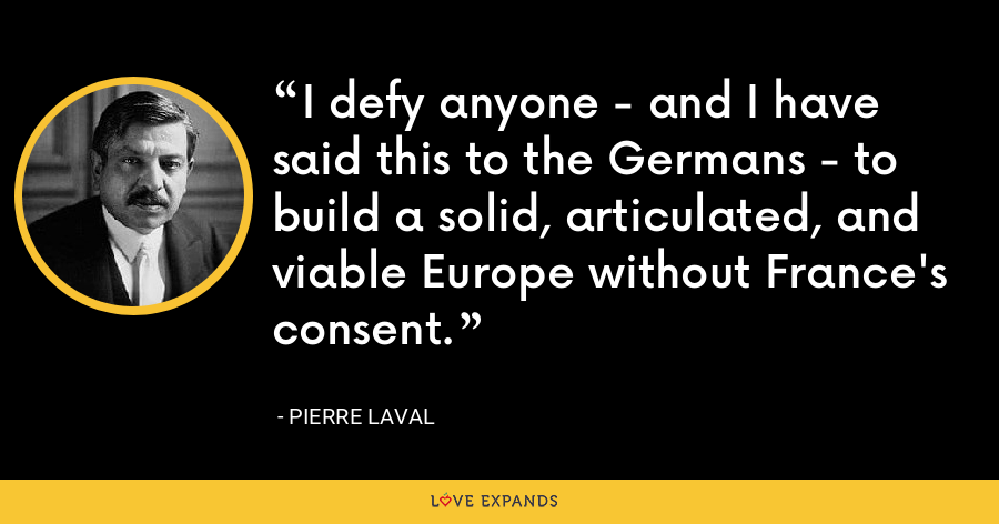 I defy anyone - and I have said this to the Germans - to build a solid, articulated, and viable Europe without France's consent. - Pierre Laval