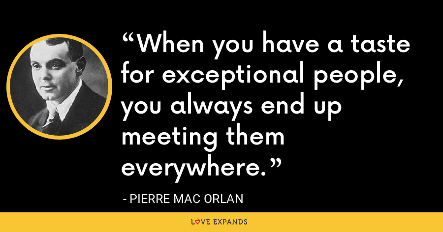 When you have a taste for exceptional people, you always end up meeting them everywhere. - Pierre Mac Orlan