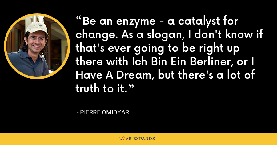 Be an enzyme - a catalyst for change. As a slogan, I don't know if that's ever going to be right up there with Ich Bin Ein Berliner, or I Have A Dream, but there's a lot of truth to it. - Pierre Omidyar