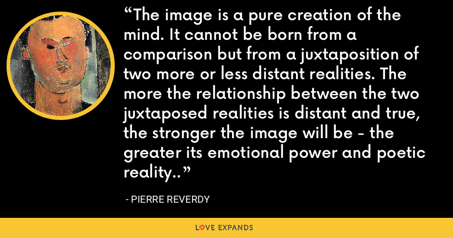 The image is a pure creation of the mind. It cannot be born from a comparison but from a juxtaposition of two more or less distant realities. The more the relationship between the two juxtaposed realities is distant and true, the stronger the image will be - the greater its emotional power and poetic reality.. - Pierre Reverdy
