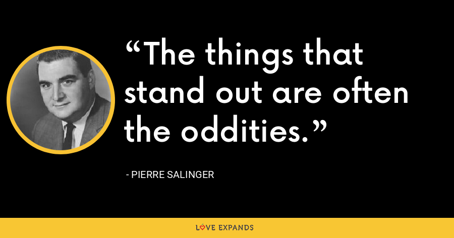 The things that stand out are often the oddities. - Pierre Salinger