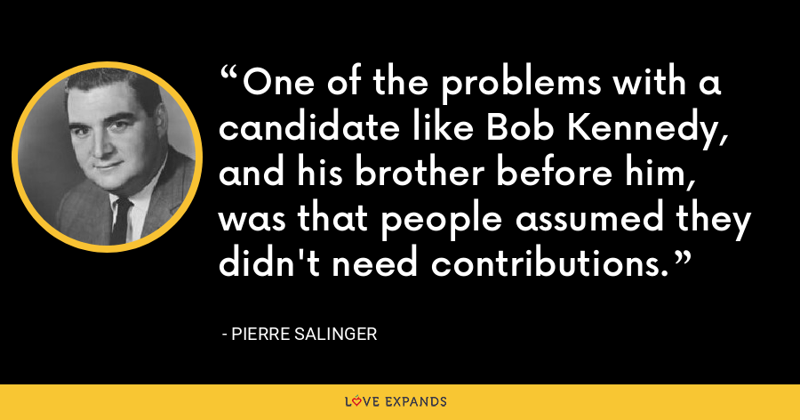 One of the problems with a candidate like Bob Kennedy, and his brother before him, was that people assumed they didn't need contributions. - Pierre Salinger