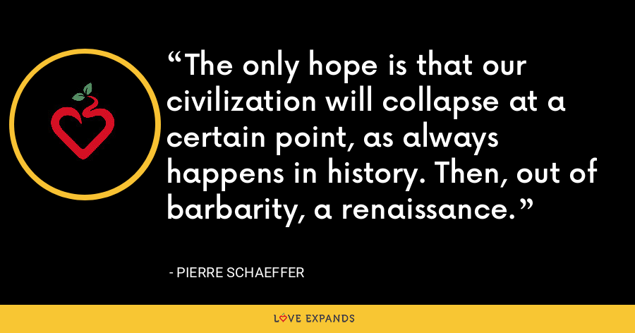 The only hope is that our civilization will collapse at a certain point, as always happens in history. Then, out of barbarity, a renaissance. - Pierre Schaeffer