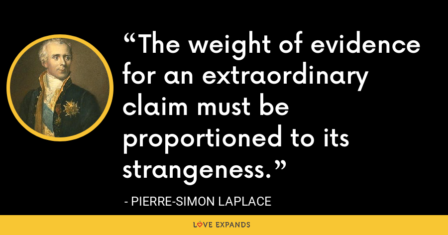 The weight of evidence for an extraordinary claim must be proportioned to its strangeness. - Pierre-Simon Laplace