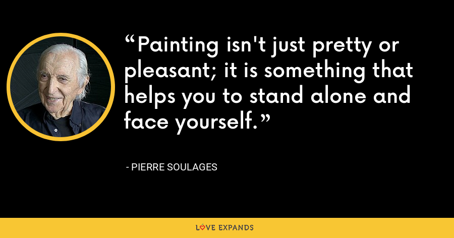 Painting isn't just pretty or pleasant; it is something that helps you to stand alone and face yourself. - Pierre Soulages