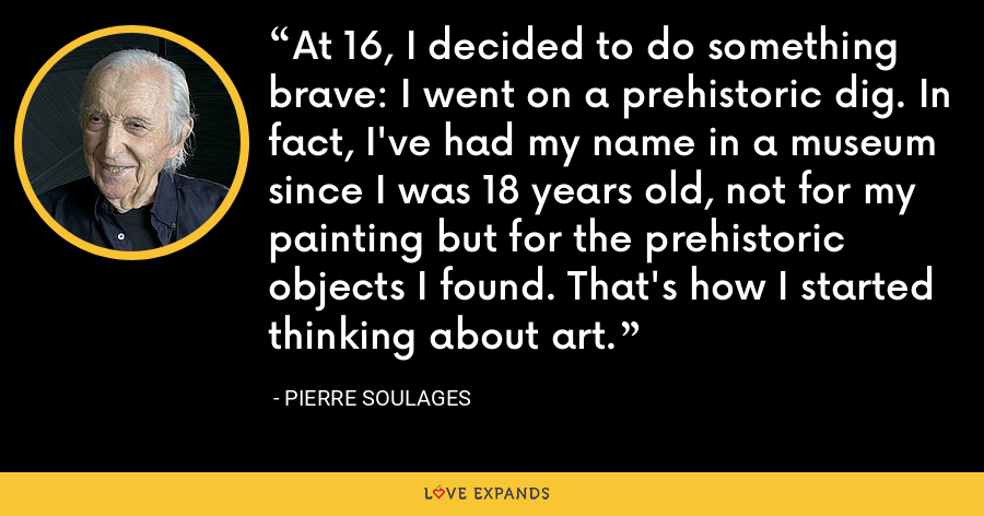 At 16, I decided to do something brave: I went on a prehistoric dig. In fact, I've had my name in a museum since I was 18 years old, not for my painting but for the prehistoric objects I found. That's how I started thinking about art. - Pierre Soulages