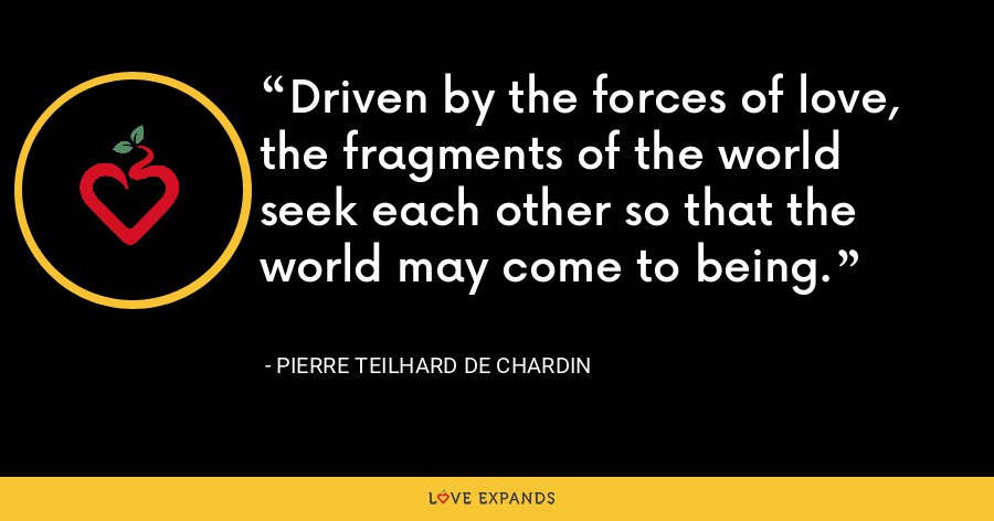 Driven by the forces of love, the fragments of the world seek each other so that the world may come to being. - Pierre Teilhard De Chardin