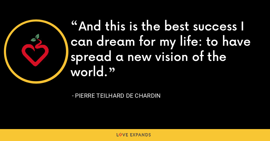 And this is the best success I can dream for my life: to have spread a new vision of the world. - Pierre Teilhard De Chardin