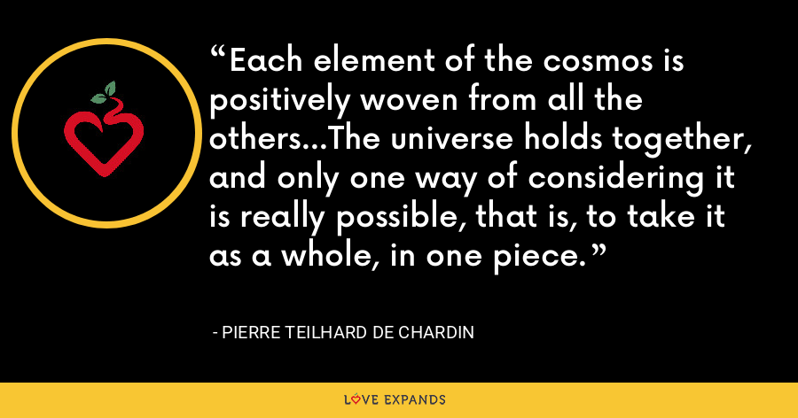Each element of the cosmos is positively woven from all the others...The universe holds together, and only one way of considering it is really possible, that is, to take it as a whole, in one piece. - Pierre Teilhard De Chardin