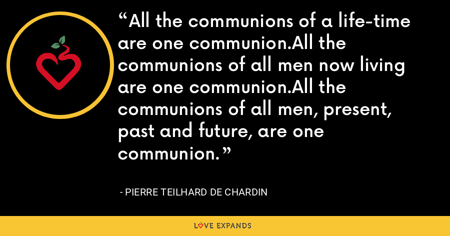 All the communions of a life-time are one communion.All the communions of all men now living are one communion.All the communions of all men, present, past and future, are one communion. - Pierre Teilhard De Chardin