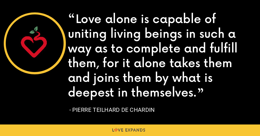 Love alone is capable of uniting living beings in such a way as to complete and fulfill them, for it alone takes them and joins them by what is deepest in themselves. - Pierre Teilhard De Chardin