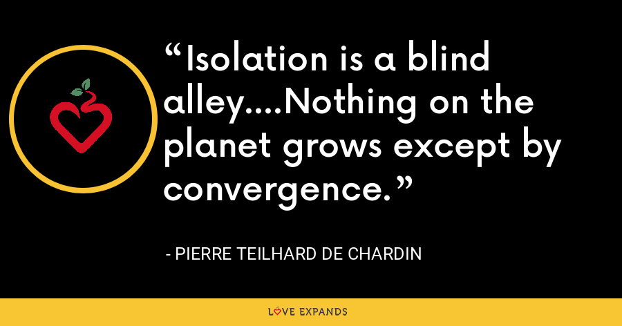 Isolation is a blind alley....Nothing on the planet grows except by convergence. - Pierre Teilhard De Chardin
