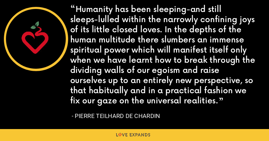 Humanity has been sleeping-and still sleeps-lulled within the narrowly confining joys of its little closed loves. In the depths of the human multitude there slumbers an immense spiritual power which will manifest itself only when we have learnt how to break through the dividing walls of our egoism and raise ourselves up to an entirely new perspective, so that habitually and in a practical fashion we fix our gaze on the universal realities. - Pierre Teilhard De Chardin