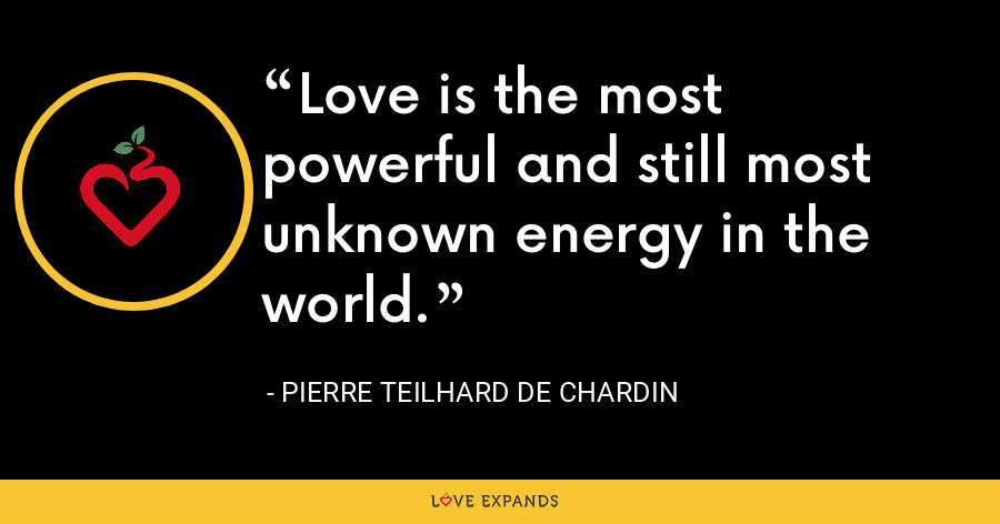 Love is the most powerful and still most unknown energy in the world. - Pierre Teilhard De Chardin