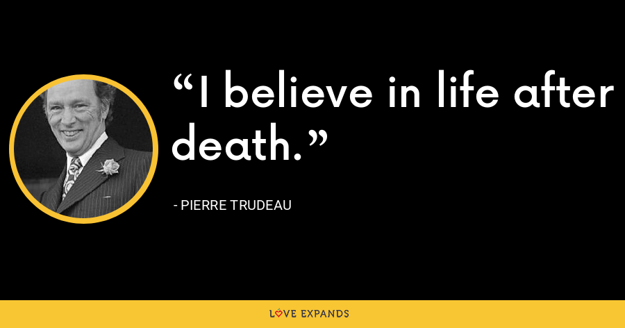 I believe in life after death. - Pierre Trudeau