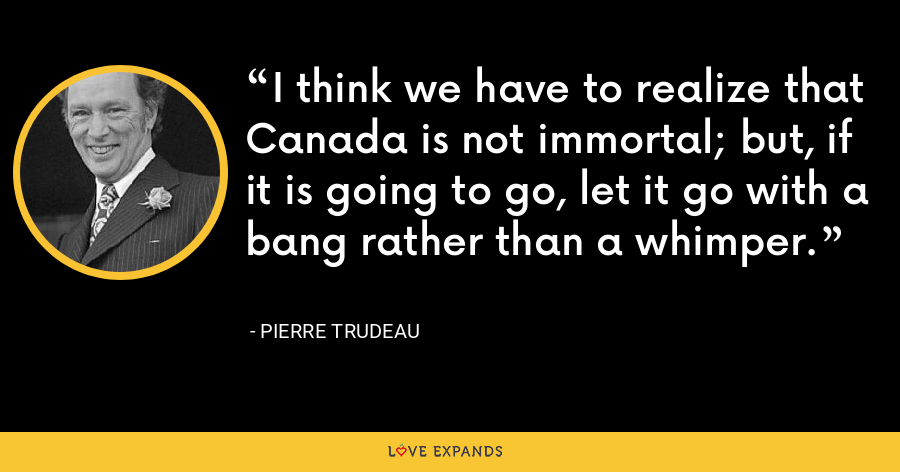 I think we have to realize that Canada is not immortal; but, if it is going to go, let it go with a bang rather than a whimper. - Pierre Trudeau