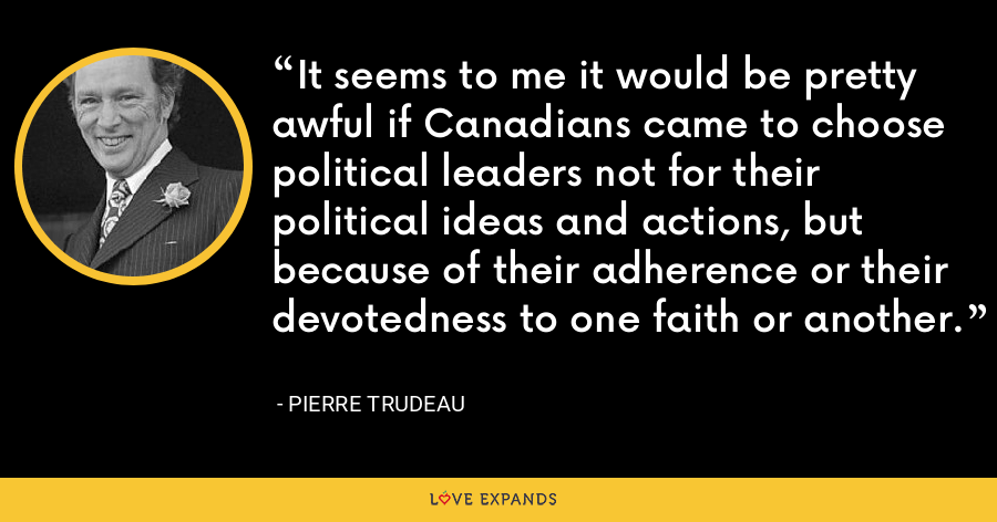 It seems to me it would be pretty awful if Canadians came to choose political leaders not for their political ideas and actions, but because of their adherence or their devotedness to one faith or another. - Pierre Trudeau