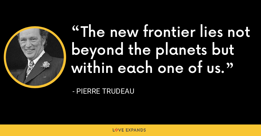 The new frontier lies not beyond the planets but within each one of us. - Pierre Trudeau