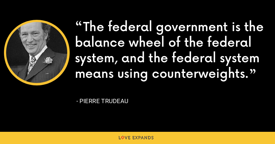 The federal government is the balance wheel of the federal system, and the federal system means using counterweights. - Pierre Trudeau