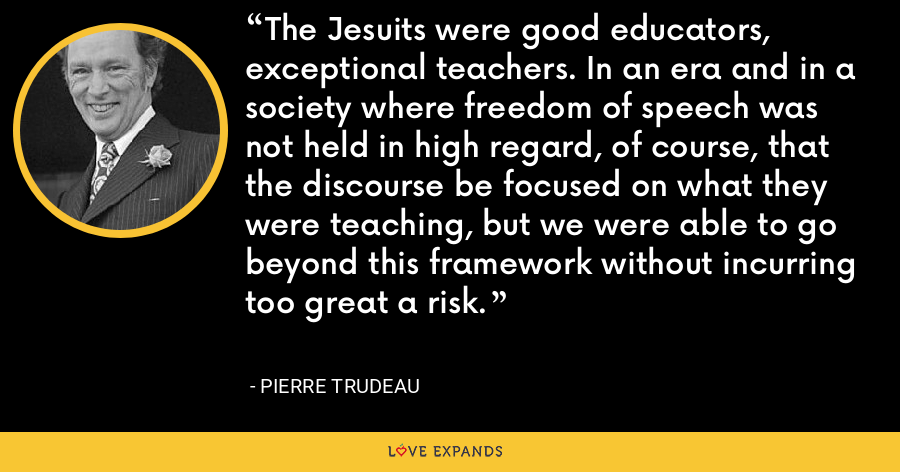 The Jesuits were good educators, exceptional teachers. In an era and in a society where freedom of speech was not held in high regard, of course, that the discourse be focused on what they were teaching, but we were able to go beyond this framework without incurring too great a risk. - Pierre Trudeau