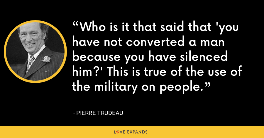 Who is it that said that 'you have not converted a man because you have silenced him?' This is true of the use of the military on people. - Pierre Trudeau
