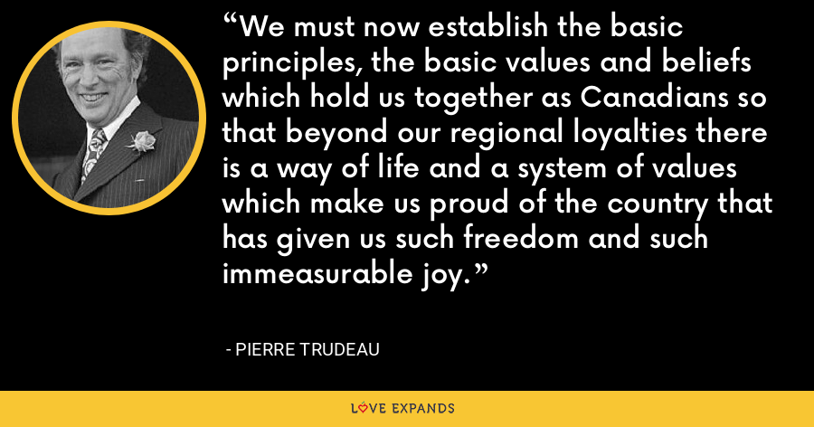 We must now establish the basic principles, the basic values and beliefs which hold us together as Canadians so that beyond our regional loyalties there is a way of life and a system of values which make us proud of the country that has given us such freedom and such immeasurable joy. - Pierre Trudeau
