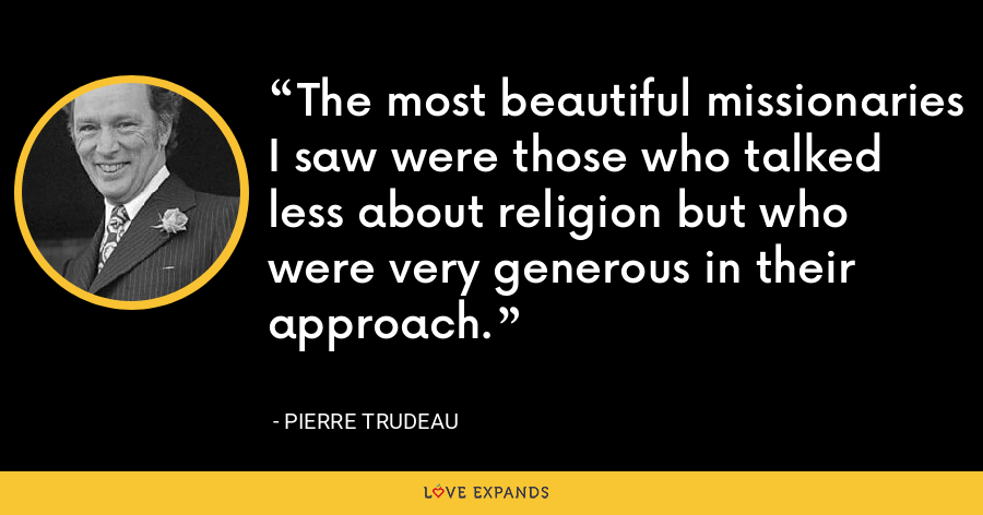 The most beautiful missionaries I saw were those who talked less about religion but who were very generous in their approach. - Pierre Trudeau