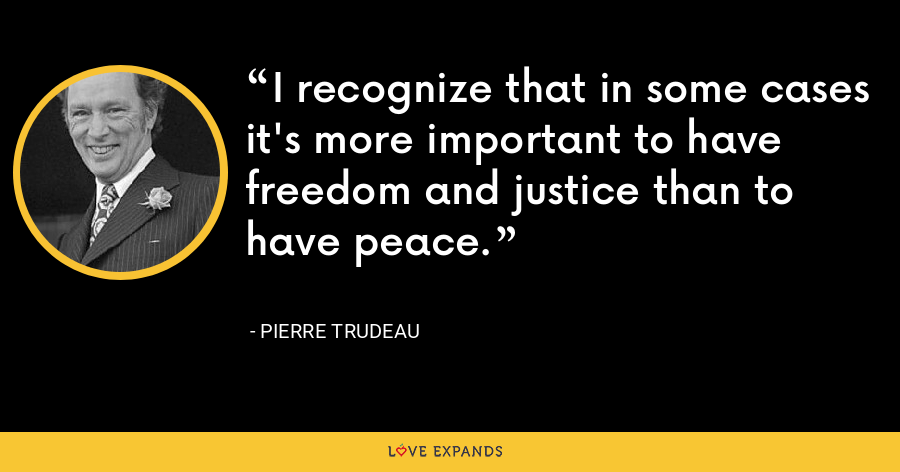 I recognize that in some cases it's more important to have freedom and justice than to have peace. - Pierre Trudeau