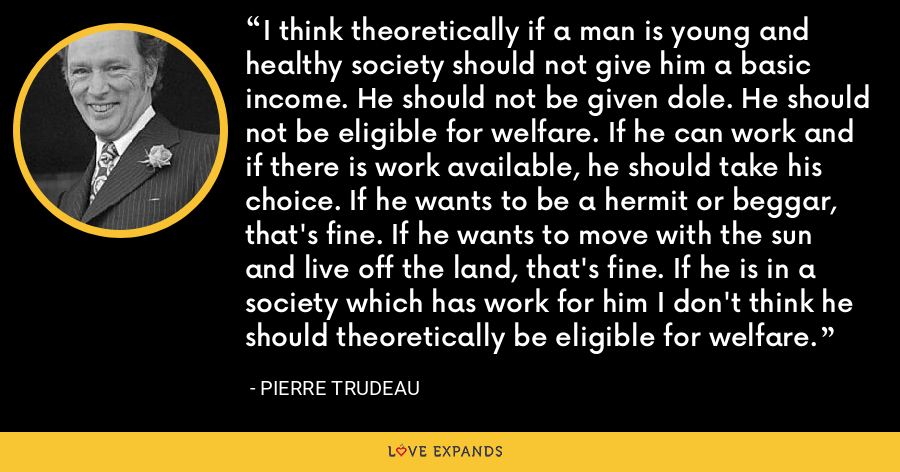 I think theoretically if a man is young and healthy society should not give him a basic income. He should not be given dole. He should not be eligible for welfare. If he can work and if there is work available, he should take his choice. If he wants to be a hermit or beggar, that's fine. If he wants to move with the sun and live off the land, that's fine. If he is in a society which has work for him I don't think he should theoretically be eligible for welfare. - Pierre Trudeau
