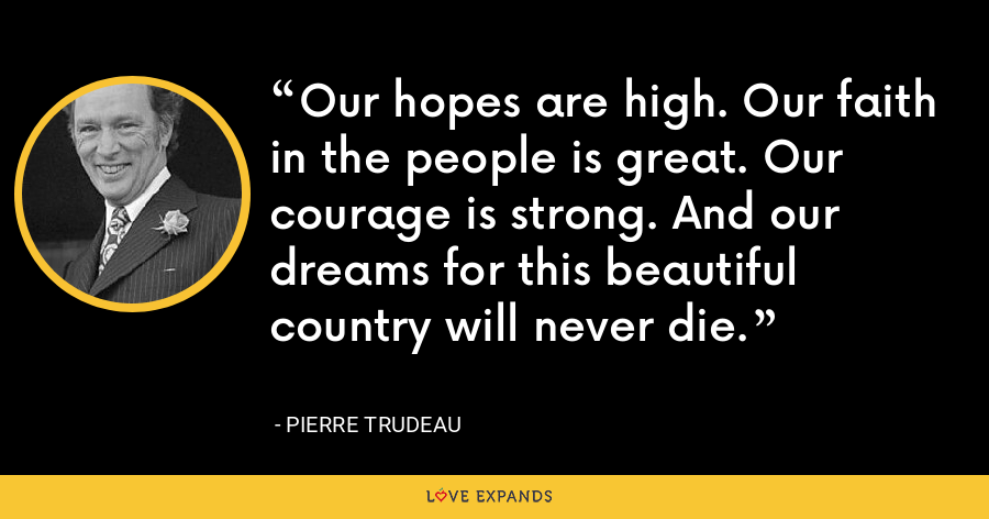 Our hopes are high. Our faith in the people is great. Our courage is strong. And our dreams for this beautiful country will never die. - Pierre Trudeau