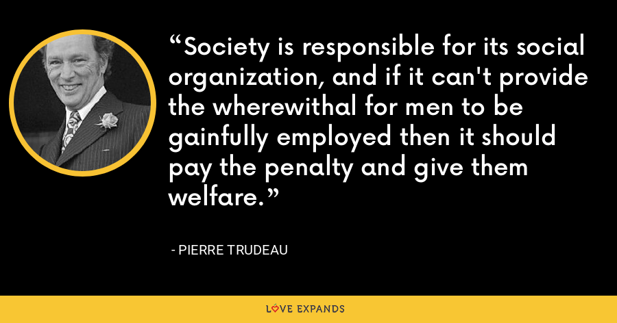 Society is responsible for its social organization, and if it can't provide the wherewithal for men to be gainfully employed then it should pay the penalty and give them welfare. - Pierre Trudeau